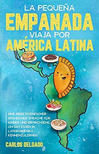 La pequeña empanada viaja por América Latina: Eine Reise in einfacher spanischer Sprache für Kinder und Erwachsene, um das Essen in Lateinamerika kennenzulernen ... Spanisch/Deutsch (Spanish Edition)