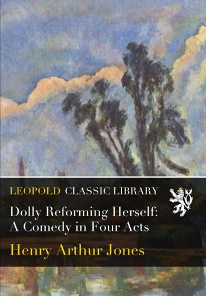 Dolly Reforming Herself: A Comedy in Four Acts