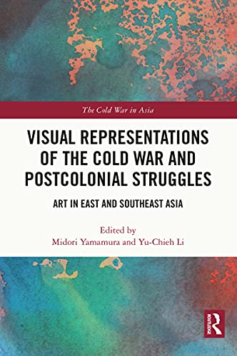 Visual Representations of the Cold War and Postcolonial Struggles: Art in East and Southeast Asia (The Cold War in Asia) (English Edition)