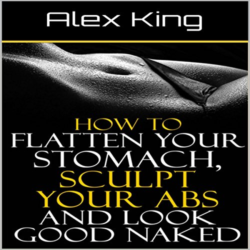 How to Flatten Your Stomach, Sculpt Your Abs and Look Good Naked audiobook cover art