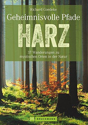 Wanderführer Harz: Neue Mystische Pfade im Harz. 35 Wanderungen zu historischen Orten mit einzigartigen Naturerlebnissen. Harzwanderungen zu Brocken ... Wanderungen zu mystischen Orten in der Natur