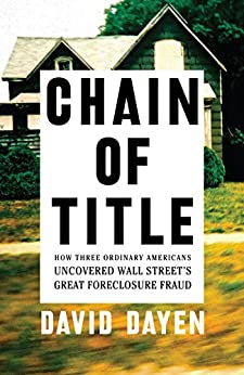Chain of Title: How Three Ordinary Americans Uncovered Wall Street's Great Foreclosure Fraud by [David Dayen]