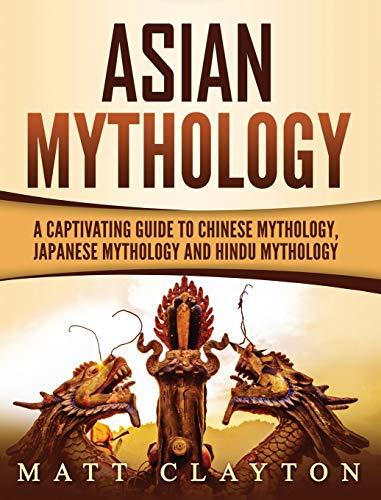 Asian Mythology: A Captivating Guide to Chinese Mythology, Japanese Mythology and Hindu Mythology