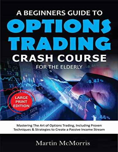A BEGINNERS GUIDE TO OPTIONS TRADING CRASH COURSE FOR THE ELDERLY: Mastering the Art of Options Trading, Including  Proven techniques & Strategies to Create a Passive Income Stream (English Edition)