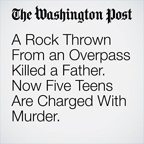 A Rock Thrown From an Overpass Killed a Father. Now Five Teens Are Charged With Murder. copertina
