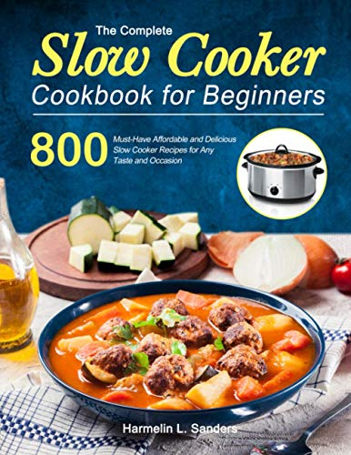 The Complete Slow Cooker Cookbook for Beginners: 800 Must-Have Affordable and Delicious Slow Cooker Recipes for Any Taste and Occasion