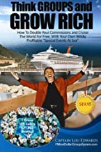 Think GROUPS and GROW RICH: How To Double Your Commissions and Cruise The World For FREE, With Your Own Wildly Profitable