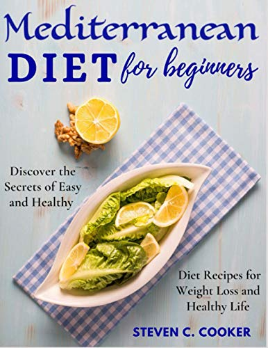 Mediterranean Diet for Beginners: Discover the Secrets of Easy and Healthy Diet Recipes for Weight Loss and Healthy Life