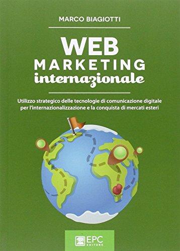 Web marketing internazionale. Utilizzo strategico delle tecnologie di comunicazione digitale per l'internazionalizzazione e la conquista di mercati esteri