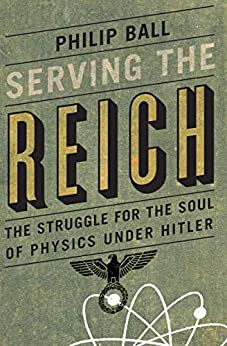 Serving the Reich: The Struggle for the Soul of Physics under Hitler by [Philip Ball]
