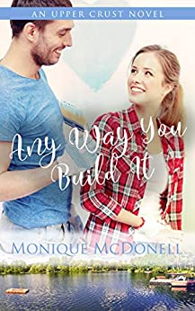 Any Way You Build It: An Upper Crust Novel, Book 6 - a single mom small town romance (Upper Crust Series) by [Monique McDonell]