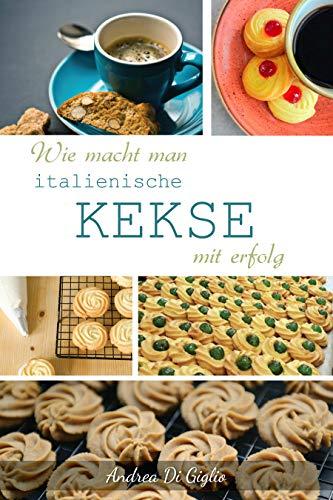 WIE MACHT MAN ITALIENISCHE KEKSE MIT ERFOLG: Backbuch Kekse, - italienische Kekse, Kochbuch