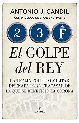 23-f. El Golpe Del Rey: La trama político-militar diseñada para fracasar de la que se benefició la Corona (Historia)