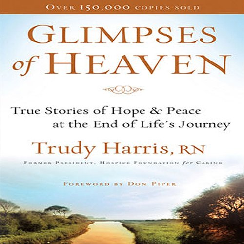 Glimpses of Heaven     True Stories of Hope and Peace at the End of Life's Journey              By:                                                                                                                                 Trudy Harris R. N.                               Narrated by:                                                                                                                                 Connie Wetzell                      Length: 4 hrs and 22 mins     49 ratings     Overall 3.8
