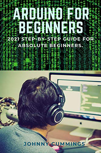 ARDUINO FOR BEGINNERS: 2021 Step-by-Step Guide for Absolute Beginners. (English Edition)
