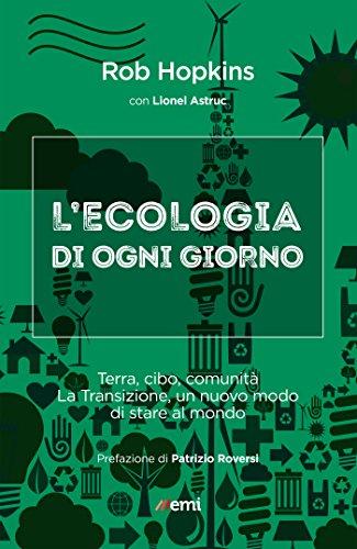 Ecologia di ogni giorno: Terra, cibo, comunità. La transizione, un nuovo modo di stare al mondo (Italian Edition)