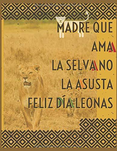 MADRE QUE AMA LA SELVA NO LA ASUSTA Feliz Día Leonas FELIZ DÍA DE LA MADRE: Cuaderno libreta de notas y apuntes ideal para regalar a las madres en su día especial. Con 120 paginas rayadas 8,5 x 11in.