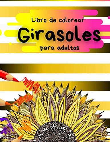 Libro de Colorear Girasoles para Adultos: Mandalas para aliviar el estrés para adultos: Regalos de flores y mandalas (relájate y vive el momento presente)
