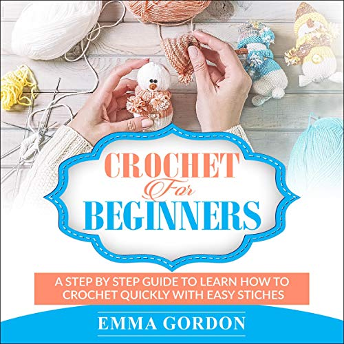 Crochet for Beginners: A Step by Step Guide to Learn How to Crochet Quickly with Easy Stiches audiobook cover art