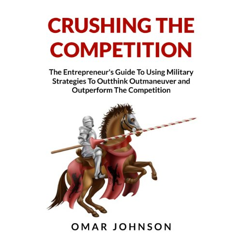 Crushing the Competition     The Entrepreneur's Guide to Using Military Strategies to Outthink, Outmaneuver and Outperform the Competition              By:                                                                                                                                 Omar Johnson                               Narrated by:                                                                                                                                 Mysti Jording                      Length: 1 hr and 14 mins     Not rated yet     Overall 0.0