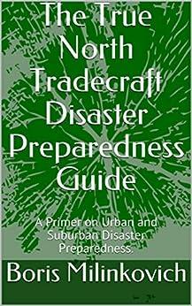 The True North Tradecraft Disaster Preparedness Guide: A Primer on Urban and Suburban Disaster Preparedness. by [Boris Milinkovich]
