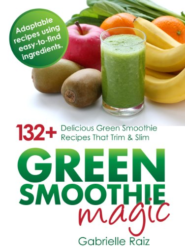 Green Smoothie Magic - 132+ Delicious Green Smoothie Recipes That Trim And Slim: Create Plant Based