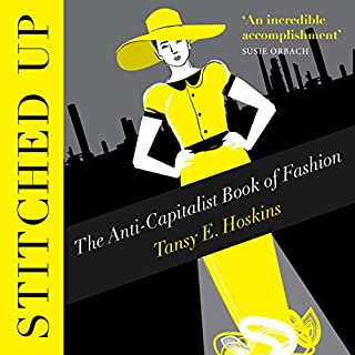 Stitched Up     The Anti-Capitalist Book of Fashion              By:                                                                                                                                 Tansy E. Hoskins                               Narrated by:                                                                                                                                 Anneliese Rennie                      Length: 7 hrs and 3 mins     13 ratings     Overall 4.4