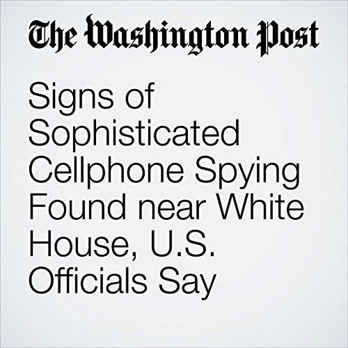 Signs of Sophisticated Cellphone Spying Found near White House, U.S. Officials Say copertina