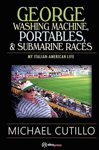 George Washing Machine, Portables & Submarine Races: My Italian-American Life