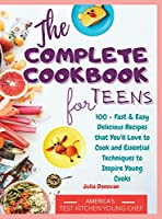 The Complete Cookbook for Teens: 100 + Fast and Easy Delicious Recipes that You'll Love to Cook and Essential Techniques to Inspire Young Cooks