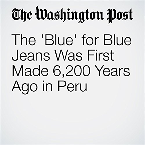 The 'Blue' for Blue Jeans Was First Made 6,200 Years Ago in Peru audiobook cover art