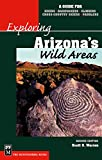 Exploring Arizona's Wild Areas: A Guide for Hikers, Backpackers, Climbers, Cross-Country Skiers, and Paddlers (Exploring Wild Areas)