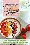 Homemade Yogurt: Easy, Deliciousand and Nutritious Yogurt Recipes You Can Make at Home
