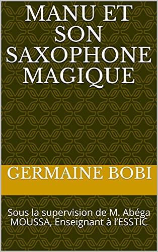 Manu et son saxophone magique: Sous la supervision de M. Abéga MOUSSA, Enseignant à l'ESSTIC (French Edition)