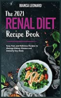 The 2021 Renal Diet Recipe Book: Easy, Fast, and Delicious Recipes to Manage Kidney Disease and Detoxify Your Body