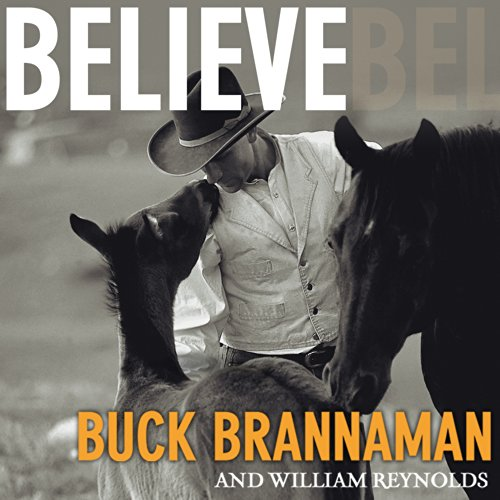 Believe     A Horseman's Journey              By:                                                                                                                                 Buck Brannaman,                                                                                        William Reynolds                               Narrated by:                                                                                                                                 John Pruden,                                                                                        Karen White                      Length: 5 hrs and 3 mins     13 ratings     Overall 4.7