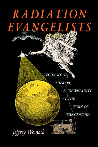 Radiation Evangelists: Technology, Therapy, and Uncertainty at the Turn of the Century by Jeffrey Womack