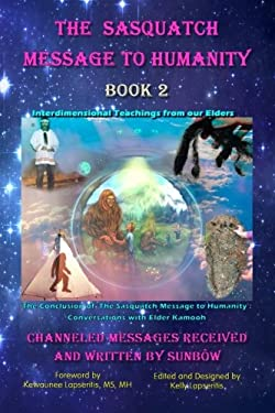 The Sasquatch Message to Humanity, Book 2: Interdimensional Teachings from our Elders