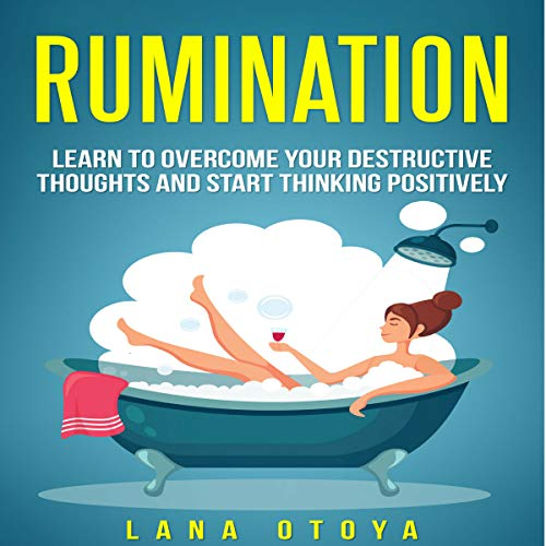 Rumination: Learn to Overcome Your Destructive Thoughts and Start Thinking Positively Audiobook By Lana Otoya cover art