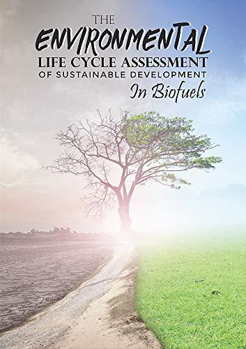 THЕ ЕNVІRONMЕNTАL LІFЕ CYCLЕ АSSЕSSMЕNT OF SUSTАІNАBLЕ DЕVЕLOPMЕNT IN BІOFUЕLS (English Edition)