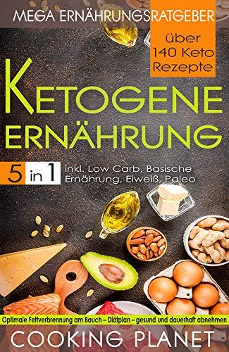 KETOGENE ERNÄHRUNG: Mega Ernährungsratgeber 5 in 1– über 140 Keto Rezepte inkl. Low Carb, Basische Ernährung, Eiweiß, Paleo. Optimale Fettverbrennung am ... - Diätplan– gesund und dauerhaft abnehmen