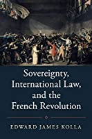 Sovereignty, International Law, and the French Revolution (Studies in Legal History)