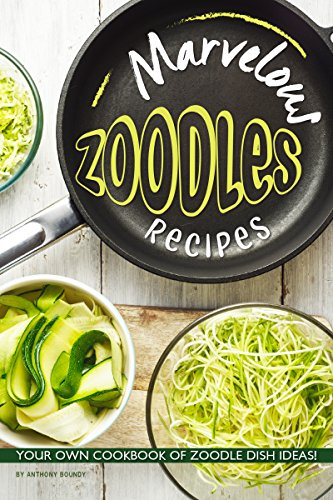 Marvelous Zoodles Recipes: Your Own Cookbook of Zoodle Dish Ideas! by [Anthony Boundy]