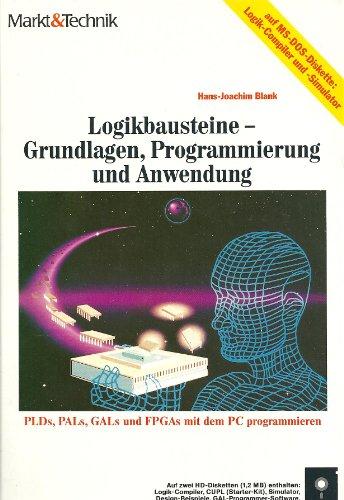Logikbausteine. Grundlagen, Programmierung und Anwendung. PLDs, PALs, GALs und FPGAs mit dem PC programmieren