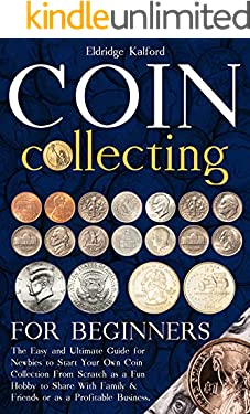 Coin Collecting For Beginners: The Easy and Ultimate Guide for Newbies to Start Your Own Coin Collection From Scratch as a Fun Hobby to Share With Family & Friends or as a Profitable Business