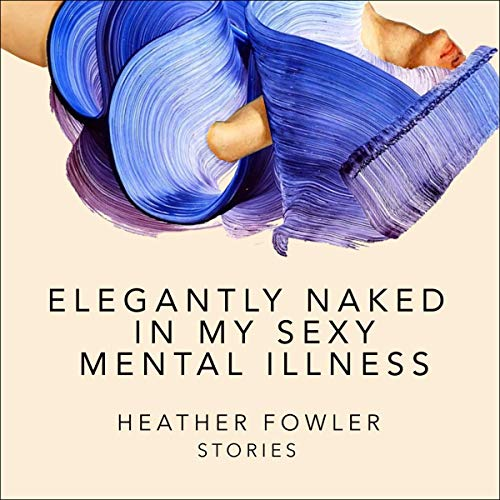 Elegantly Naked in My Sexy Mental Illness Audiobook By Heather Fowler cover art