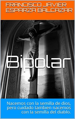 Bipolar: Nacemos con la semilla de dios, pero cuidado tambien nacemos con la semilla del diablo.