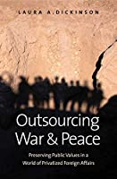 Outsourcing War and Peace: Preserving Public Values in a World of Privatized Foreign Affairs
