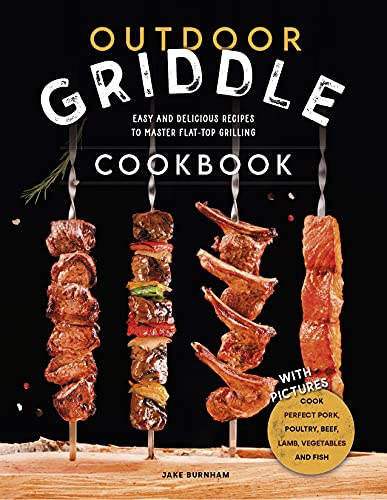 Outdoor Griddle Cookbook: Easy and Delicious Recipes To Master Flat-top Grilling. Cook Perfect Pork, Poultry, Beef, Lamb, Fish and Vegetables with Your Backyard Griddle - With Pictures