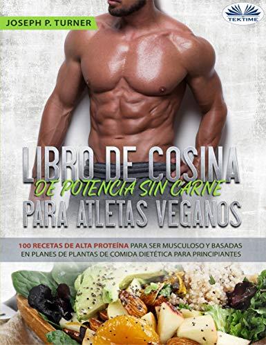 Libro De Cocina De Potencia Sin Carne Para Atletas Veganos: 100 Recetas De Alta Proteína Para Ser Musculoso Y Basadas En Planes De Plantas De Comida Dietética 🔥